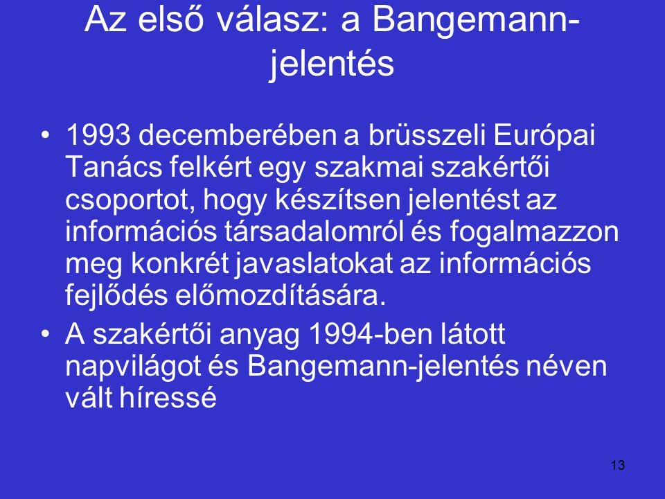13 Az első válasz: a Bangemann- jelentés 1993 decemberében a brüsszeli Európai Tanács felkért egy szakmai szakértői csoportot, hogy készítsen jelentés