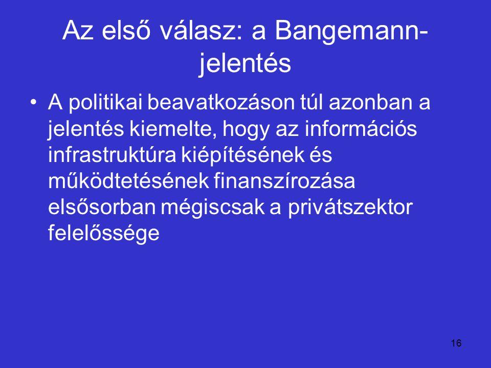 16 Az első válasz: a Bangemann- jelentés A politikai beavatkozáson túl azonban a jelentés kiemelte, hogy az információs infrastruktúra kiépítésének és