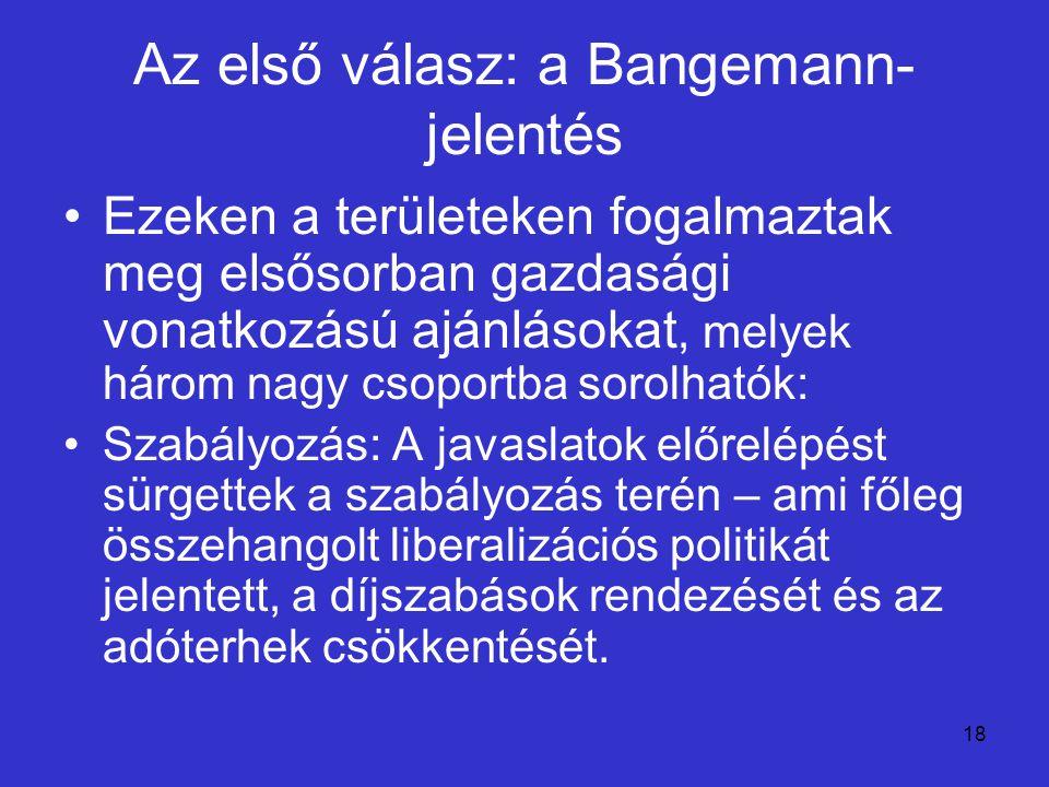 18 Az első válasz: a Bangemann- jelentés Ezeken a területeken fogalmaztak meg elsősorban gazdasági vonatkozású ajánlásokat, melyek három nagy csoportb