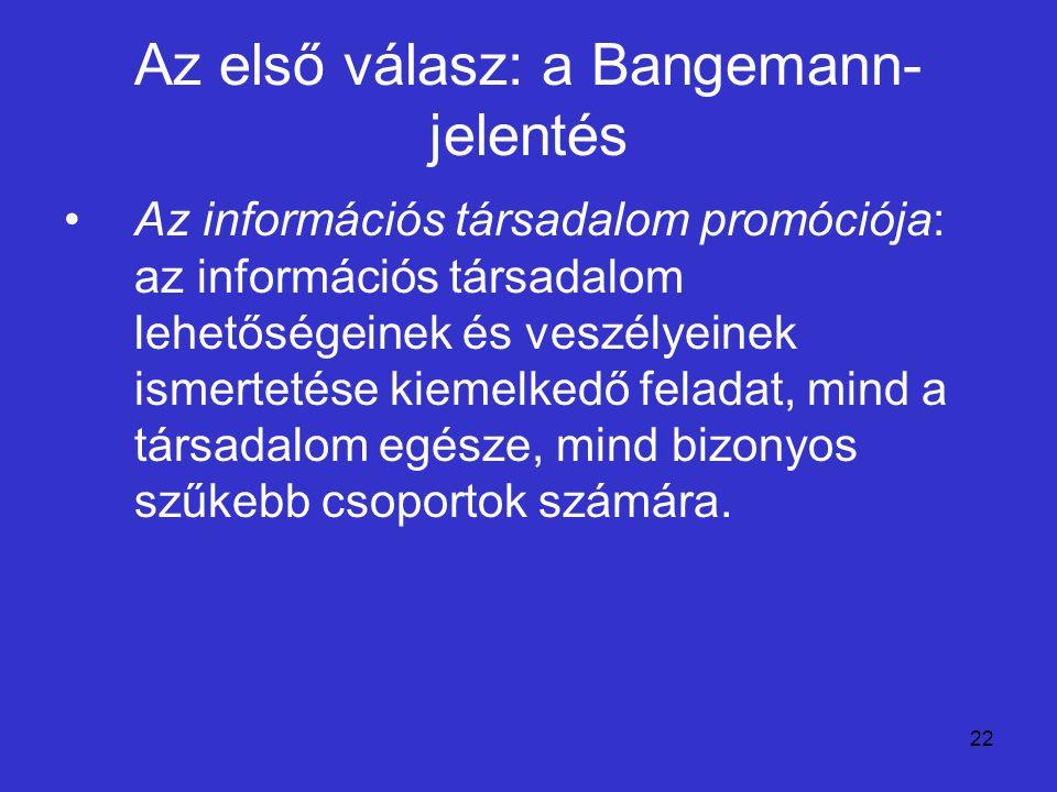 22 Az első válasz: a Bangemann- jelentés Az információs társadalom promóciója: az információs társadalom lehetőségeinek és veszélyeinek ismertetése ki