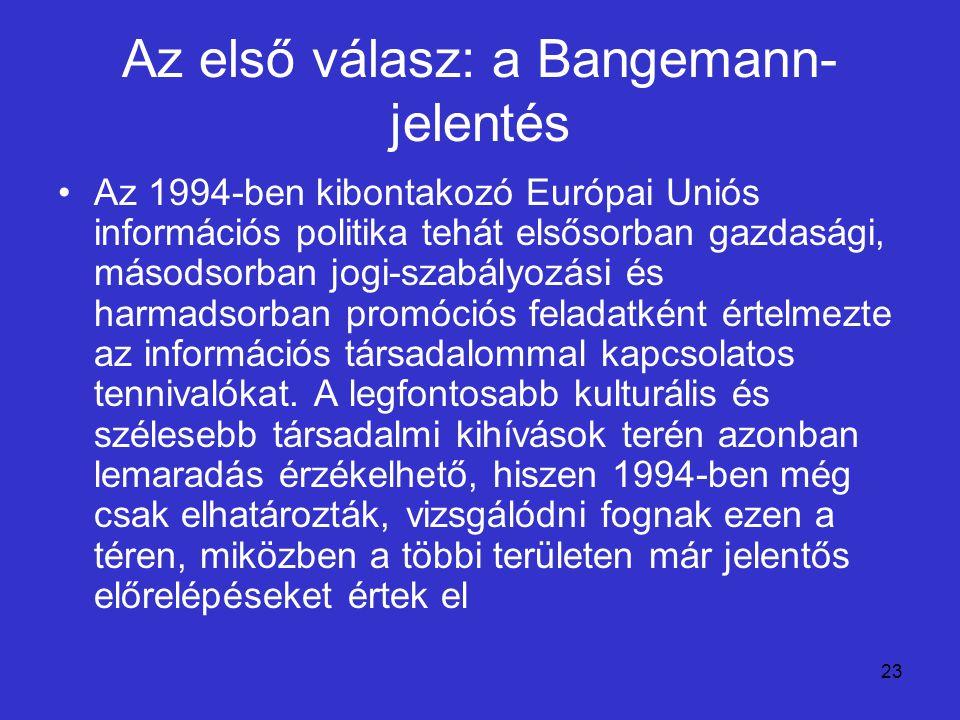 23 Az első válasz: a Bangemann- jelentés Az 1994-ben kibontakozó Európai Uniós információs politika tehát elsősorban gazdasági, másodsorban jogi-szabá