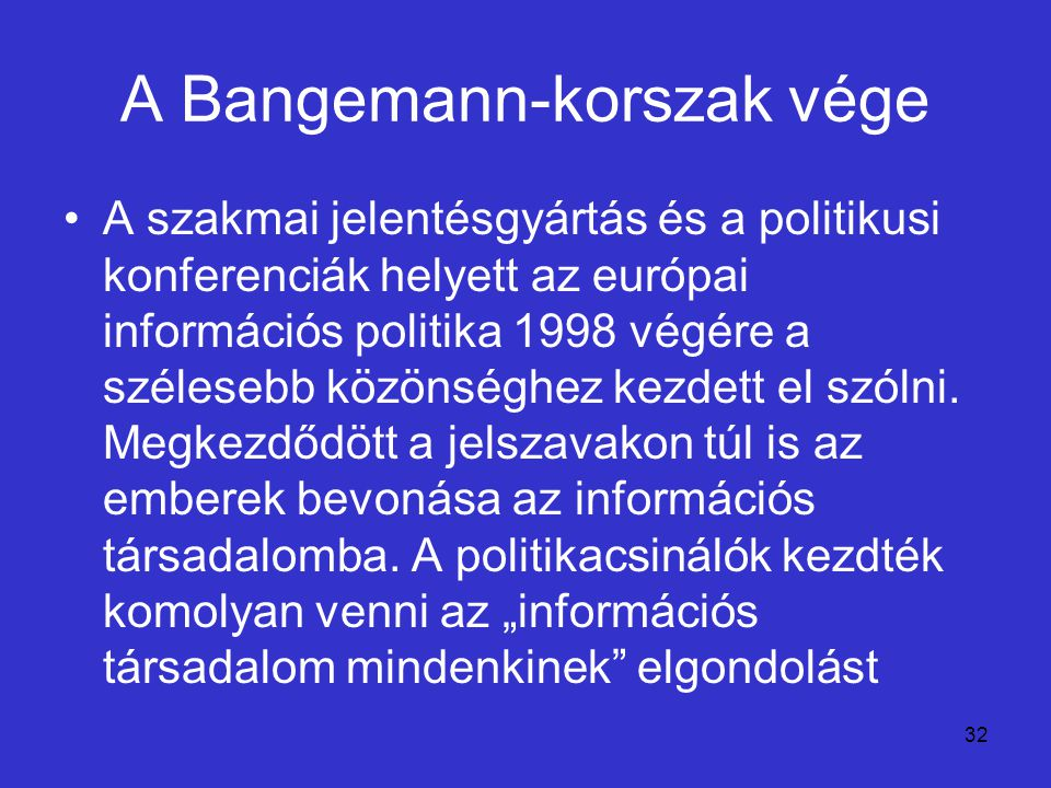 32 A Bangemann-korszak vége A szakmai jelentésgyártás és a politikusi konferenciák helyett az európai információs politika 1998 végére a szélesebb köz