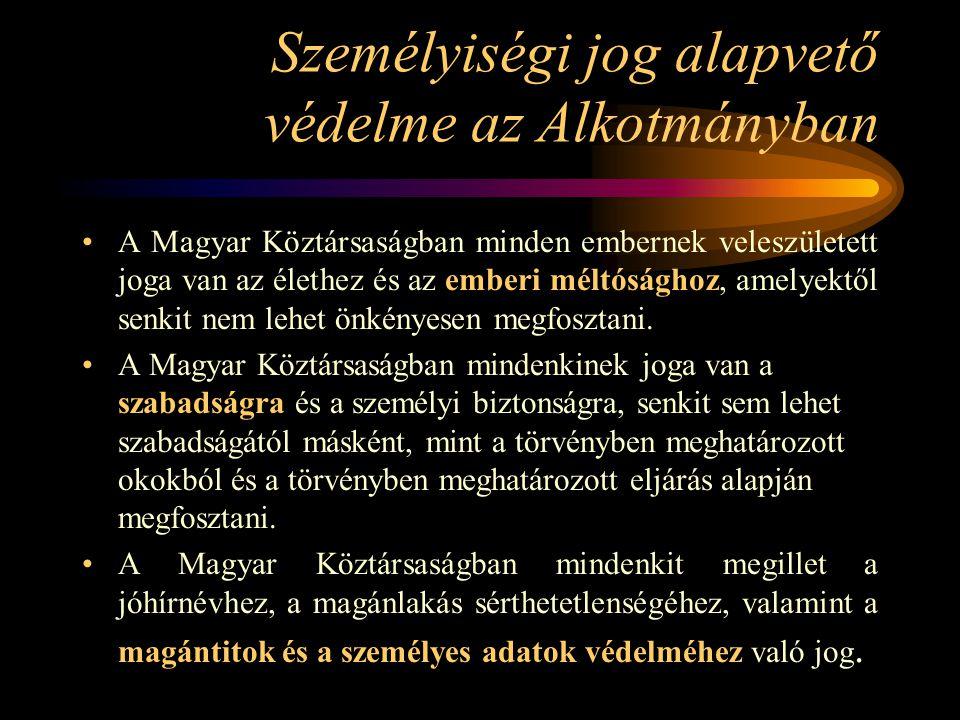 Személyiségi jog alapvető védelme az Alkotmányban A Magyar Köztársaságban minden embernek veleszületett joga van az élethez és az emberi méltósághoz,