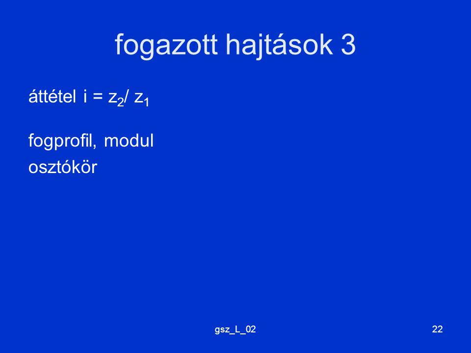 gsz_L_0222 fogazott hajtások 3 áttétel i = z 2 / z 1 fogprofil, modul osztókör