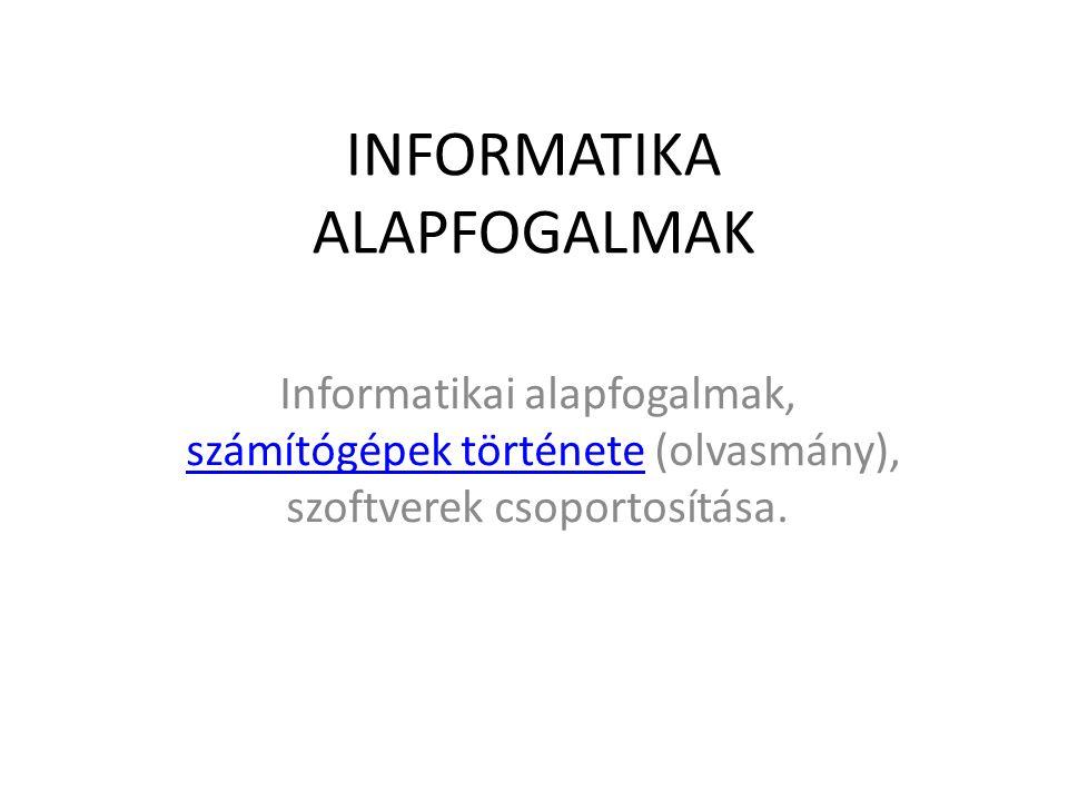 INFORMATIKA ALAPFOGALMAK Informatikai alapfogalmak, számítógépek története (olvasmány), szoftverek csoportosítása.számítógépek története