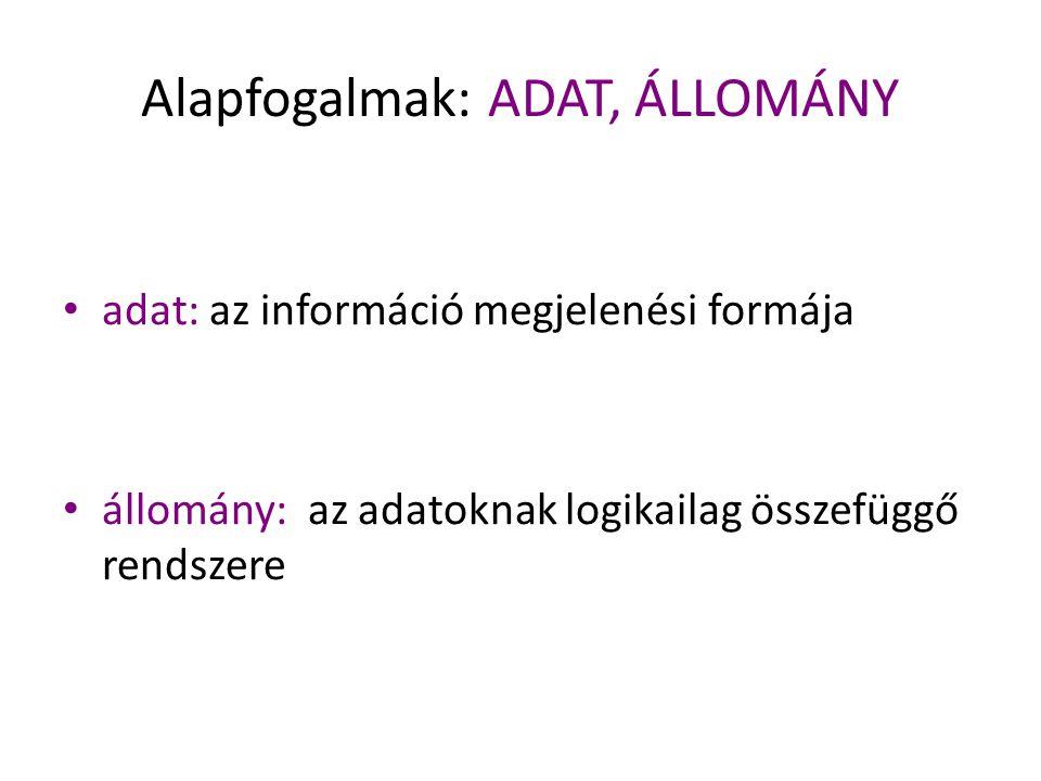 Alapfogalmak: ADAT, ÁLLOMÁNY adat: az információ megjelenési formája állomány: az adatoknak logikailag összefüggő rendszere