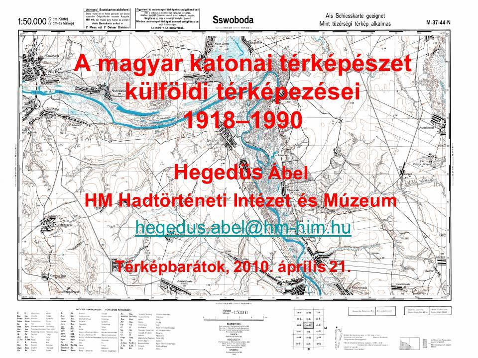 A magyar katonai térképészet külföldi térképezései 1918–1990 Hegedüs Ábel HM Hadtörténeti Intézet és Múzeum hegedus.abel@hm-him.hu Térképbarátok, 2010.