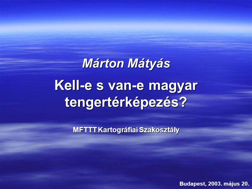 Kell-e s van-e magyar tengertérképezés? Budapest, 2003. május 20. Márton Mátyás MFTTT Kartográfiai Szakosztály