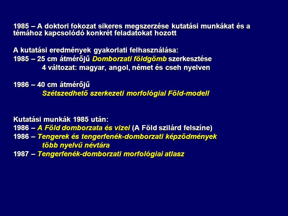 1985 – A doktori fokozat sikeres megszerzése kutatási munkákat és a témához kapcsolódó konkrét feladatokat hozott A kutatási eredmények gyakorlati felhasználása: 1985 – 25 cm átmérőjű Domborzati földgömb szerkesztése 4 változat: magyar, angol, német és cseh nyelven 1986 – 40 cm átmérőjű Szétszedhető szerkezeti morfológiai Föld-modell Kutatási munkák 1985 után: 1986 – A Föld domborzata és vizei (A Föld szilárd felszíne) 1986 – Tengerek és tengerfenék-domborzati képződmények több nyelvű névtára 1987 – Tengerfenék-domborzati morfológiai atlasz