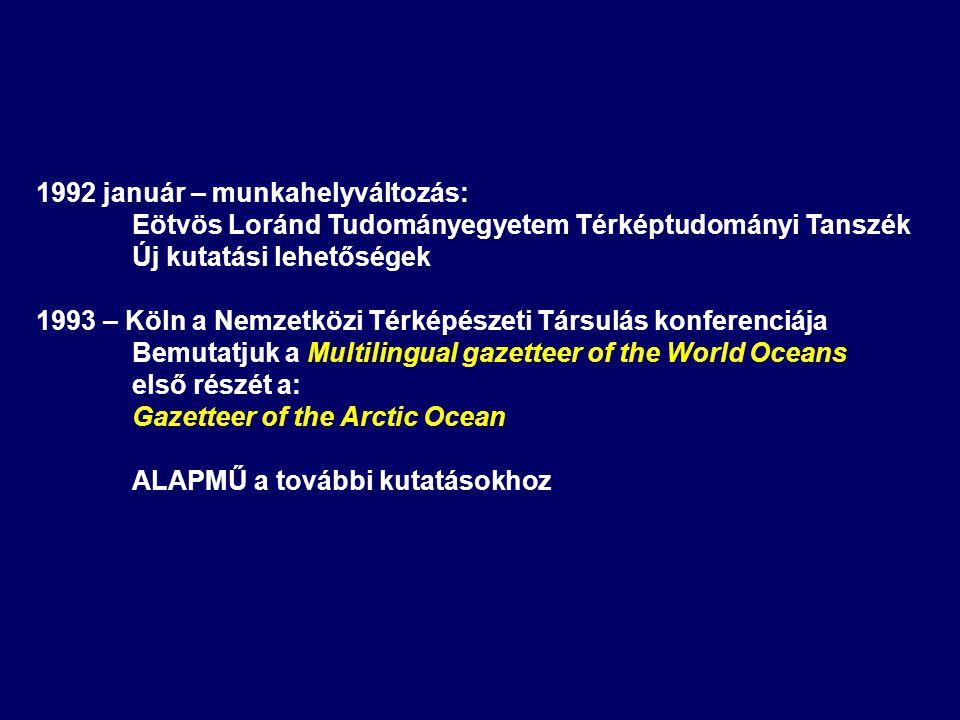 1992 január – munkahelyváltozás: Eötvös Loránd Tudományegyetem Térképtudományi Tanszék Új kutatási lehetőségek 1993 – Köln a Nemzetközi Térképészeti Társulás konferenciája Bemutatjuk a Multilingual gazetteer of the World Oceans első részét a: Gazetteer of the Arctic Ocean ALAPMŰ a további kutatásokhoz
