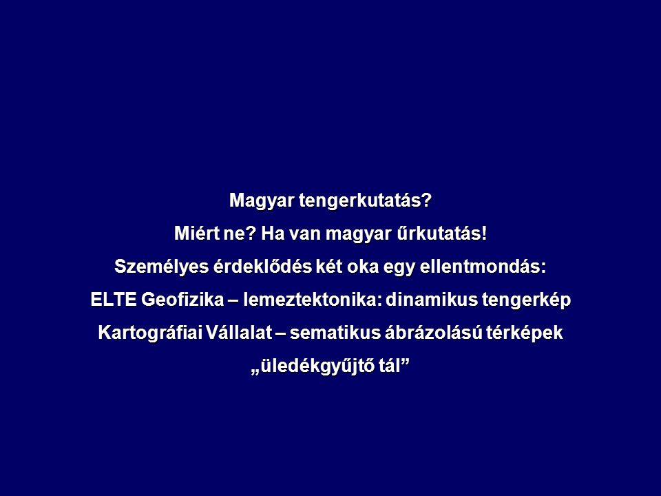 Magyar tengerkutatás? Miért ne? Ha van magyar űrkutatás! Személyes érdeklődés két oka egy ellentmondás: ELTE Geofizika – lemeztektonika: dinamikus ten
