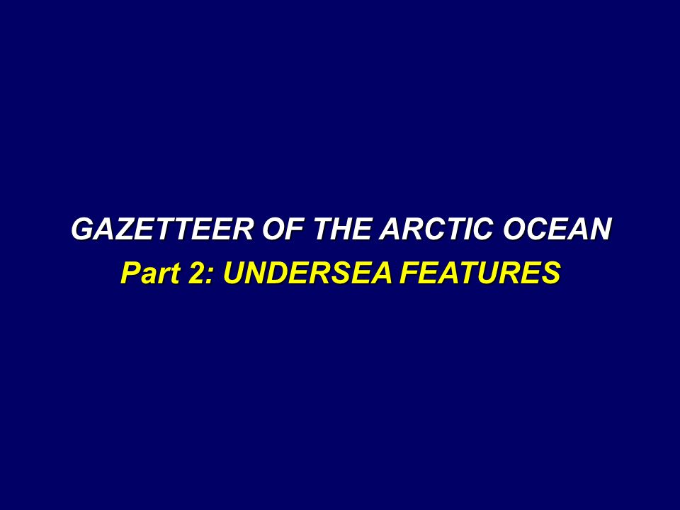GAZETTEER OF THE ARCTIC OCEAN Part 2: UNDERSEA FEATURES