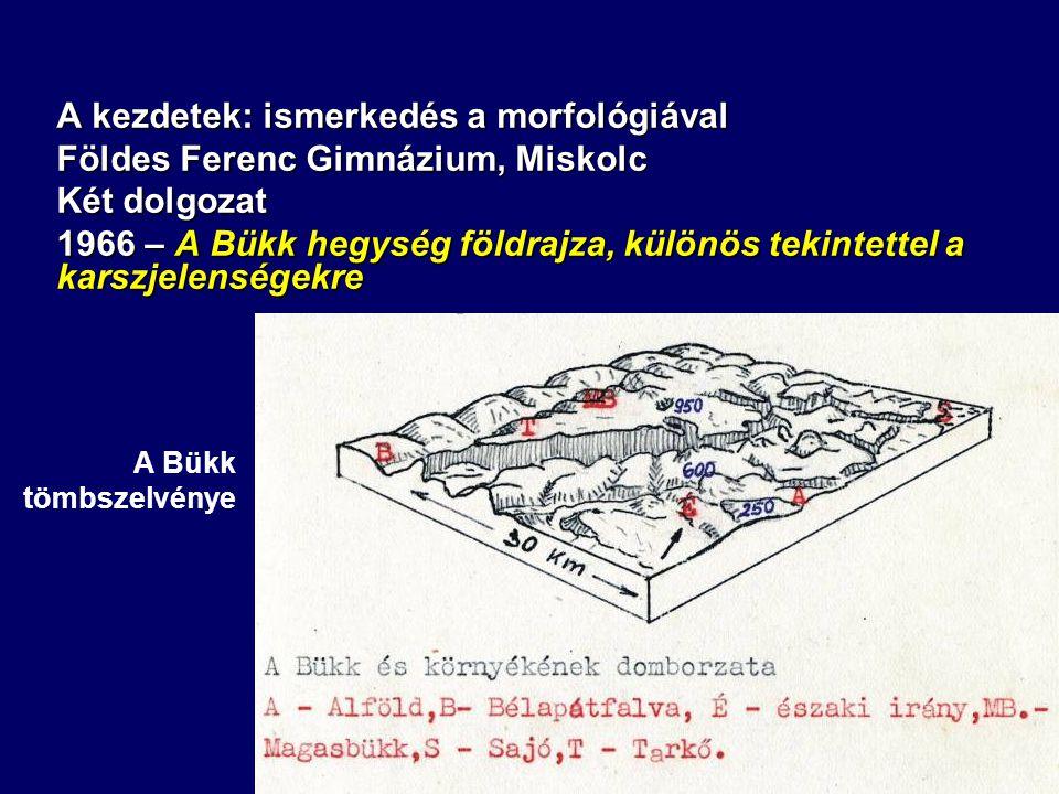 A kezdetek: ismerkedés a morfológiával Földes Ferenc Gimnázium, Miskolc Két dolgozat 1966 – A Bükk hegység földrajza, különös tekintettel a karszjelenségekre A Bükk tömbszelvénye