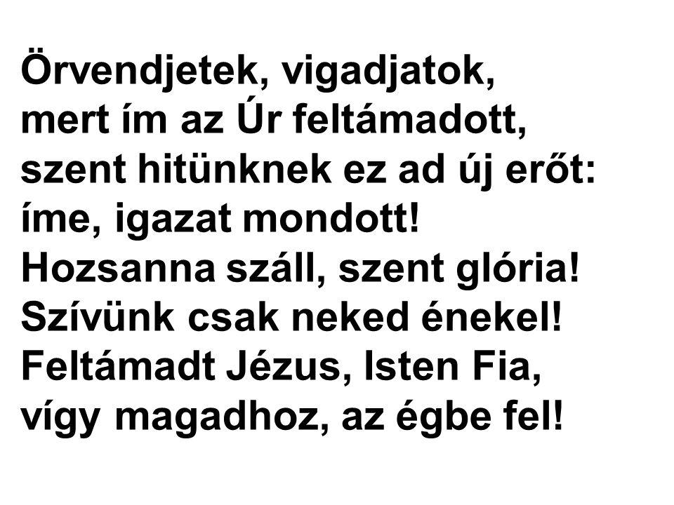 Örvendjetek, vigadjatok, mert ím az Úr feltámadott, szent hitünknek ez ad új erőt: íme, igazat mondott! Hozsanna száll, szent glória! Szívünk csak nek