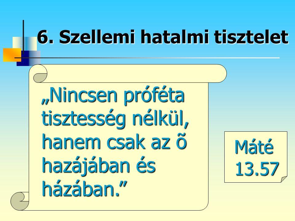"""6. Szellemi hatalmi tisztelet """"Nincsen próféta tisztesség nélkül, hanem csak az õ hazájában és házában."""" Máté 13.57"""