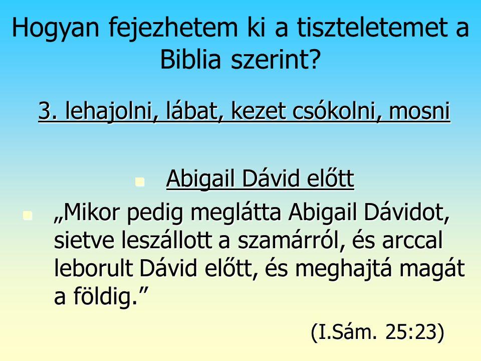 Isten rendje (2) Hogyan fejezhetem ki a tiszteletemet a Biblia szerint? 3. lehajolni, lábat, kezet csókolni, mosni Abigail Dávid előtt Abigail Dávid e
