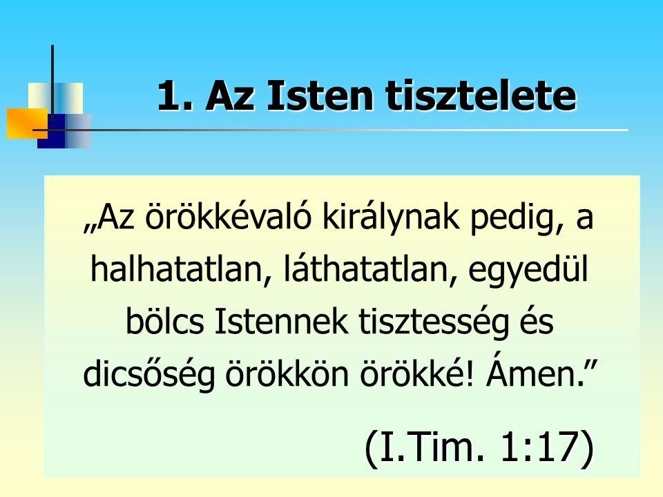 """1. Az Isten tisztelete """"Az örökkévaló királynak pedig, a halhatatlan, láthatatlan, egyedül bölcs Istennek tisztesség és dicsőség örökkön örökké! Ámen."""