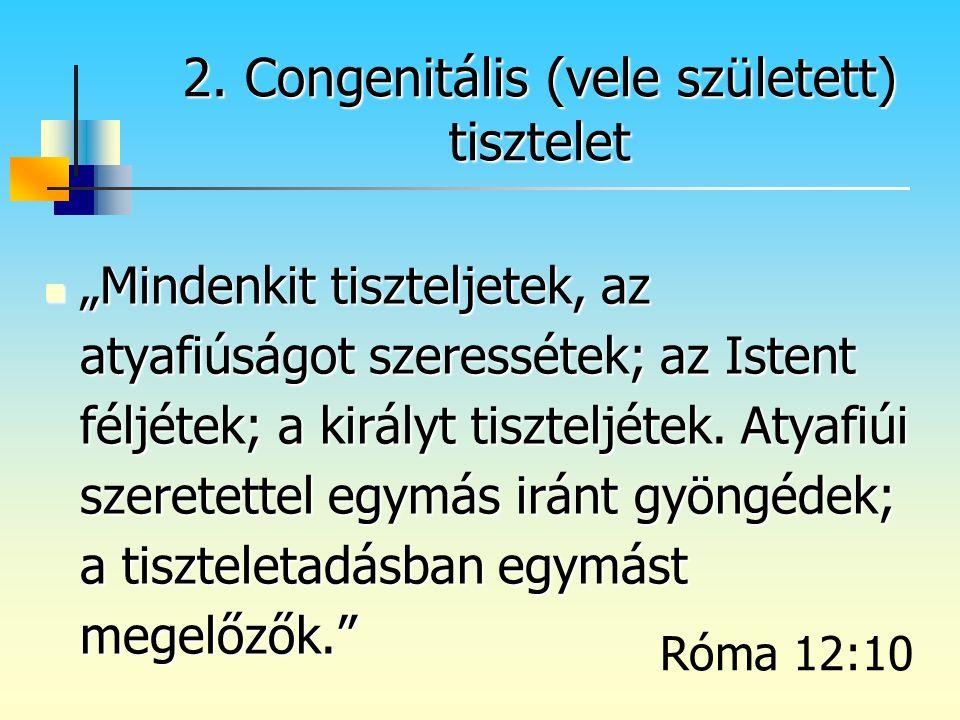 """2. Congenitális (vele született) tisztelet """"Mindenkit tiszteljetek, az atyafiúságot szeressétek; az Istent féljétek; a királyt tiszteljétek. Atyafiúi"""