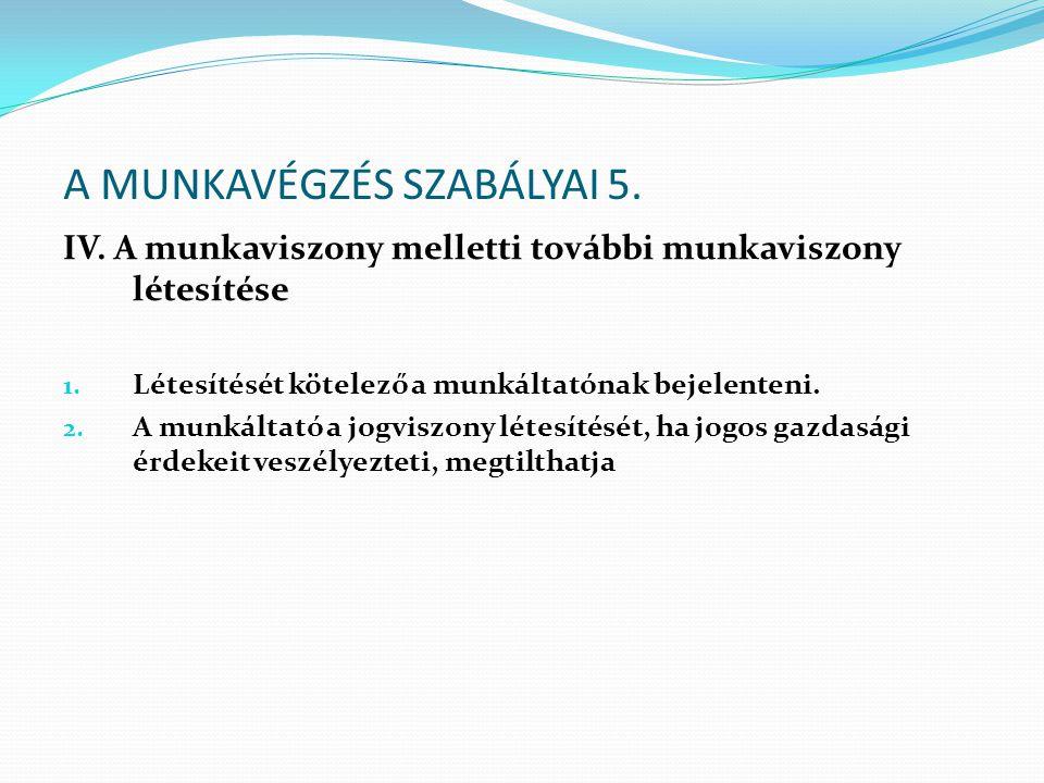 A MUNKAVÉGZÉS SZABÁLYAI 5. IV. A munkaviszony melletti további munkaviszony létesítése 1. Létesítését kötelező a munkáltatónak bejelenteni. 2. A munká