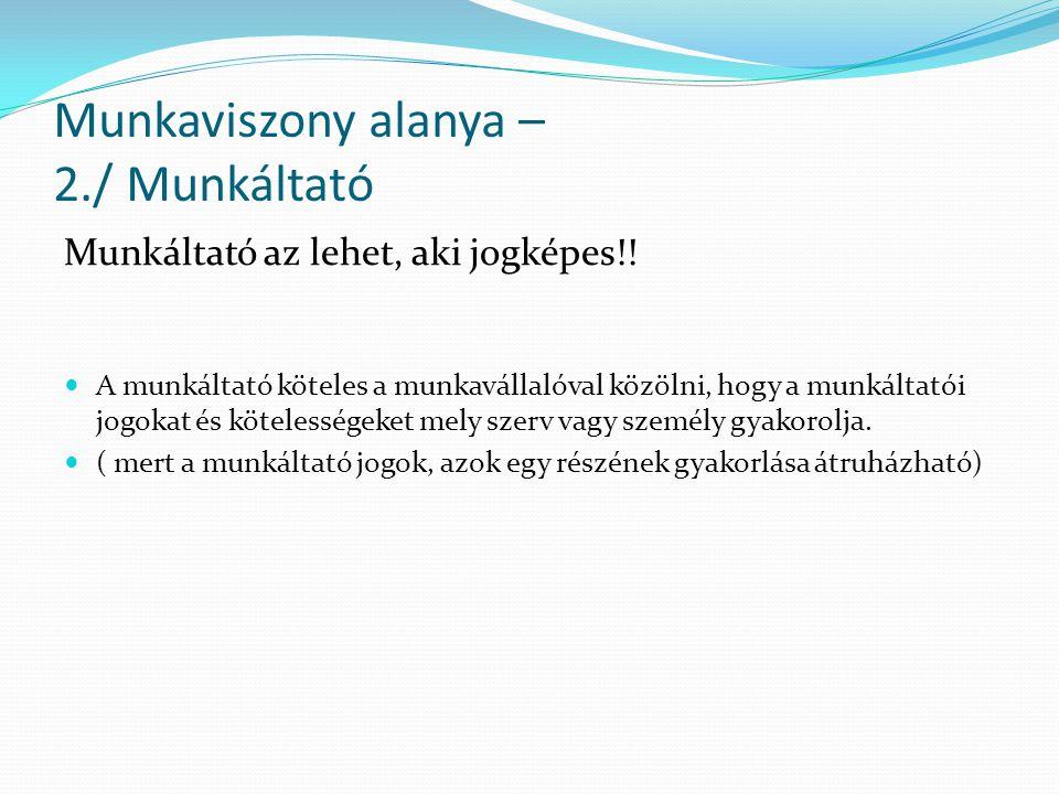 Munkaviszony alanya – 2./ Munkáltató Munkáltató az lehet, aki jogképes!! A munkáltató köteles a munkavállalóval közölni, hogy a munkáltatói jogokat és