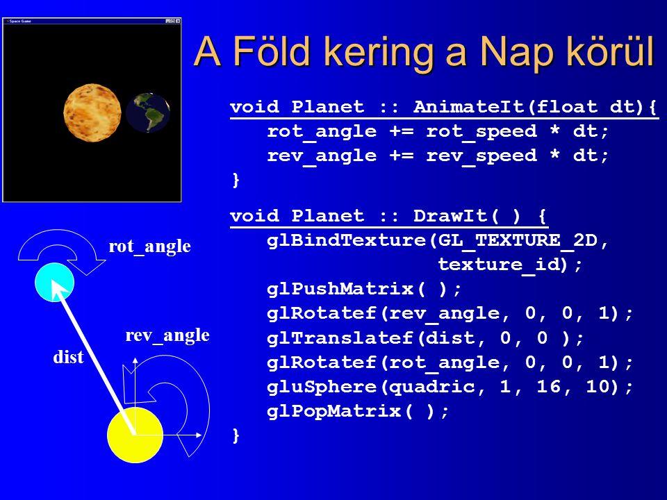A Föld kering a Nap körül dist rot_angle rev_angle void Planet :: AnimateIt(float dt){ rot_angle += rot_speed * dt; rev_angle += rev_speed * dt; } void Planet :: DrawIt( ) { glBindTexture(GL_TEXTURE_2D, texture_id); glPushMatrix( ); glRotatef(rev_angle, 0, 0, 1); glTranslatef(dist, 0, 0 ); glRotatef(rot_angle, 0, 0, 1); gluSphere(quadric, 1, 16, 10); glPopMatrix( ); }