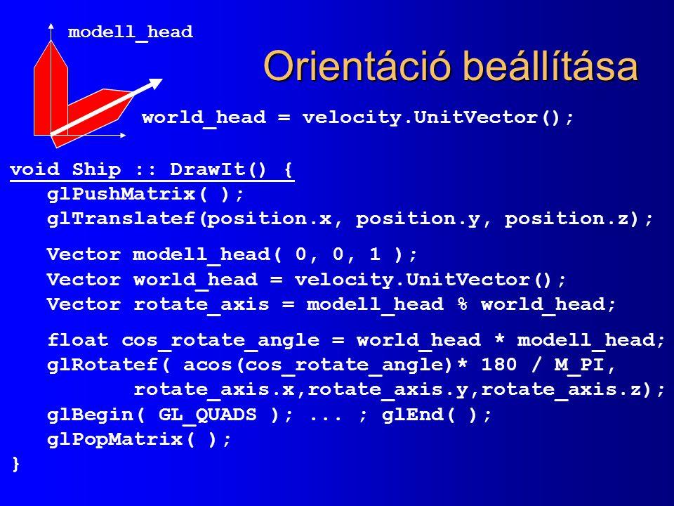 Orientáció beállítása void Ship :: DrawIt() { glPushMatrix( ); glTranslatef(position.x, position.y, position.z); Vector modell_head( 0, 0, 1 ); Vector world_head = velocity.UnitVector(); Vector rotate_axis = modell_head % world_head; float cos_rotate_angle = world_head * modell_head; glRotatef( acos(cos_rotate_angle)* 180 / M_PI, rotate_axis.x,rotate_axis.y,rotate_axis.z); glBegin( GL_QUADS );...