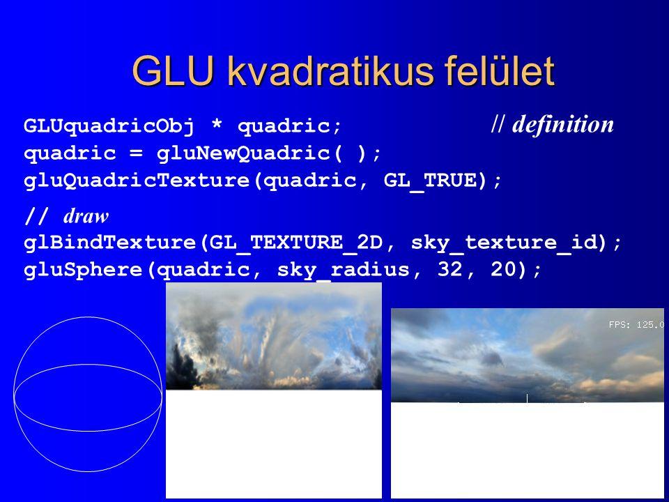 GLU kvadratikus felület GLUquadricObj * quadric; // definition quadric = gluNewQuadric( ); gluQuadricTexture(quadric, GL_TRUE); // draw glBindTexture(GL_TEXTURE_2D, sky_texture_id); gluSphere(quadric, sky_radius, 32, 20);