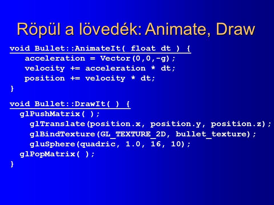 Röpül a lövedék: Animate, Draw void Bullet::AnimateIt( float dt ) { acceleration = Vector(0,0,-g); velocity += acceleration * dt; position += velocity * dt; } void Bullet::DrawIt( ) { glPushMatrix( ); glTranslate(position.x, position.y, position.z); glBindTexture(GL_TEXTURE_2D, bullet_texture); gluSphere(quadric, 1.0, 16, 10); glPopMatrix( ); }