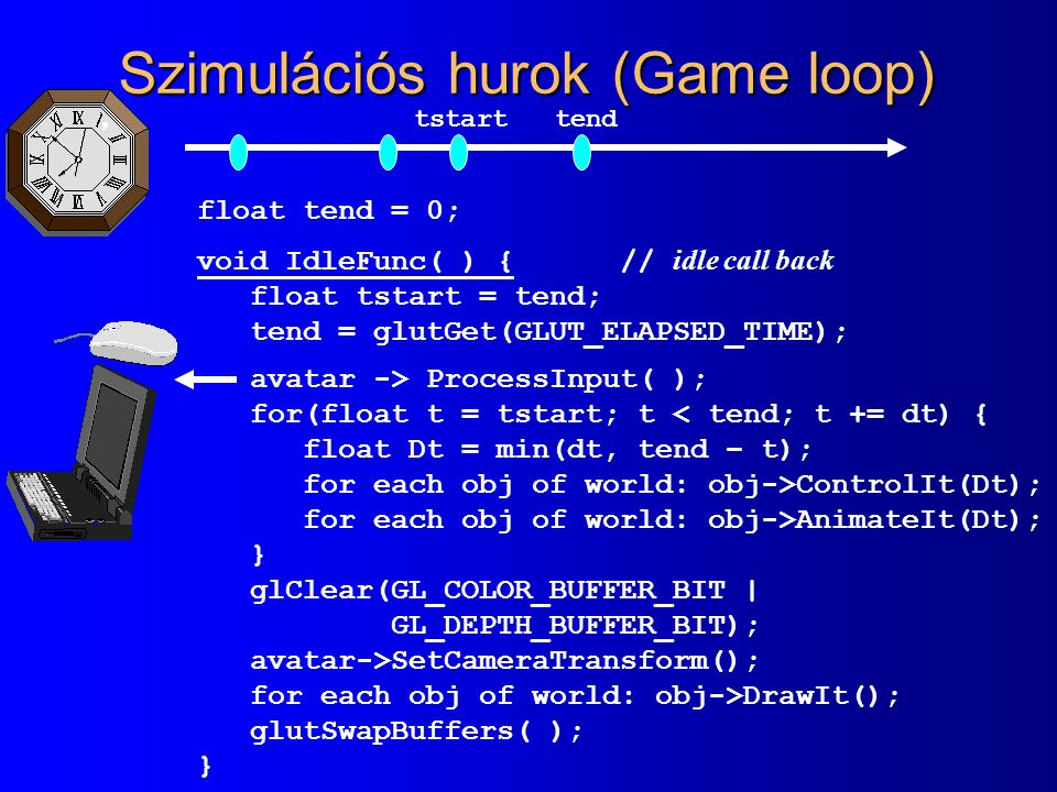Szimulációs hurok (Game loop) float tend = 0; void IdleFunc( ) { // idle call back float tstart = tend; tend = glutGet(GLUT_ELAPSED_TIME); avatar -> P