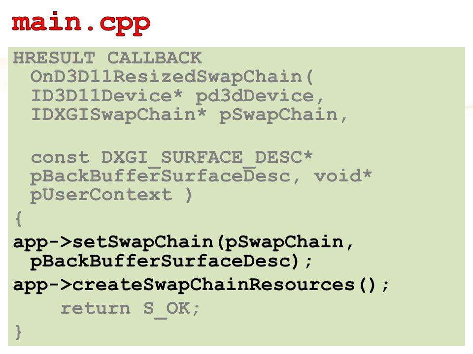 HRESULT CALLBACK OnD3D11ResizedSwapChain( ID3D11Device* pd3dDevice, IDXGISwapChain* pSwapChain, const DXGI_SURFACE_DESC* pBackBufferSurfaceDesc, void* pUserContext ) { app->setSwapChain(pSwapChain, pBackBufferSurfaceDesc); app->createSwapChainResources(); return S_OK; }