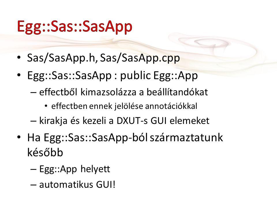 Sas/SasApp.h, Sas/SasApp.cpp Egg::Sas::SasApp : public Egg::App – effectből kimazsolázza a beállítandókat effectben ennek jelölése annotációkkal – kirakja és kezeli a DXUT-s GUI elemeket Ha Egg::Sas::SasApp-ból származtatunk később – Egg::App helyett – automatikus GUI!