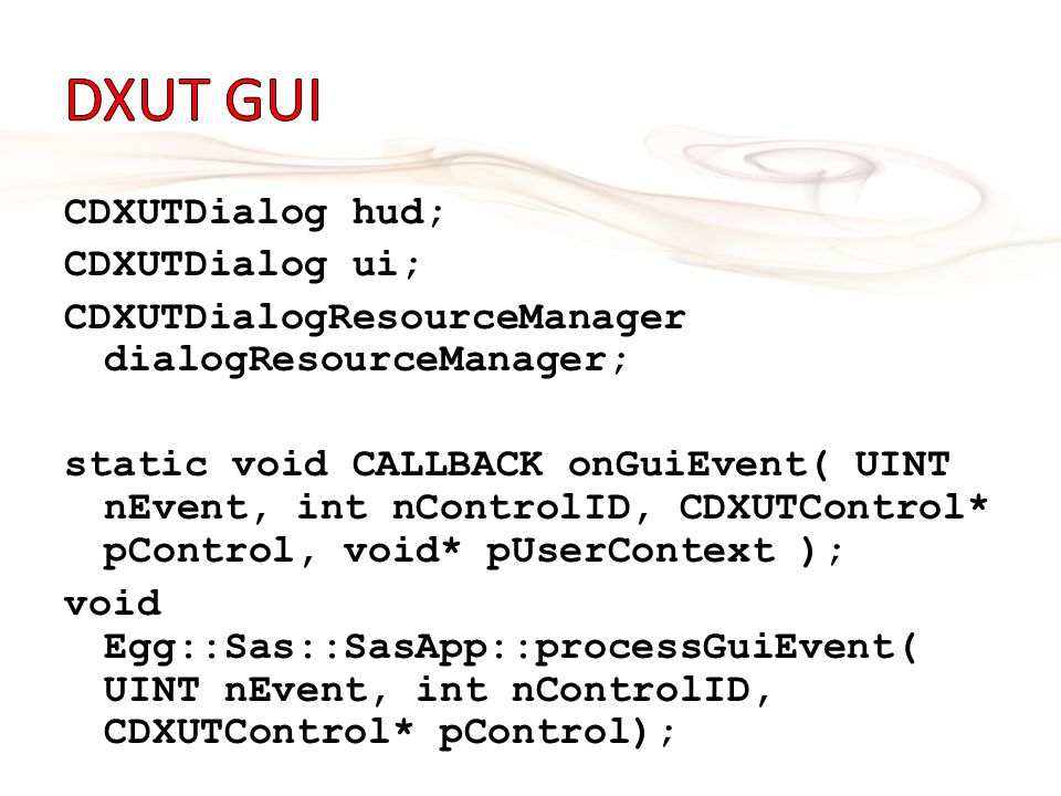 CDXUTDialog hud; CDXUTDialog ui; CDXUTDialogResourceManager dialogResourceManager; static void CALLBACK onGuiEvent( UINT nEvent, int nControlID, CDXUTControl* pControl, void* pUserContext ); void Egg::Sas::SasApp::processGuiEvent( UINT nEvent, int nControlID, CDXUTControl* pControl);