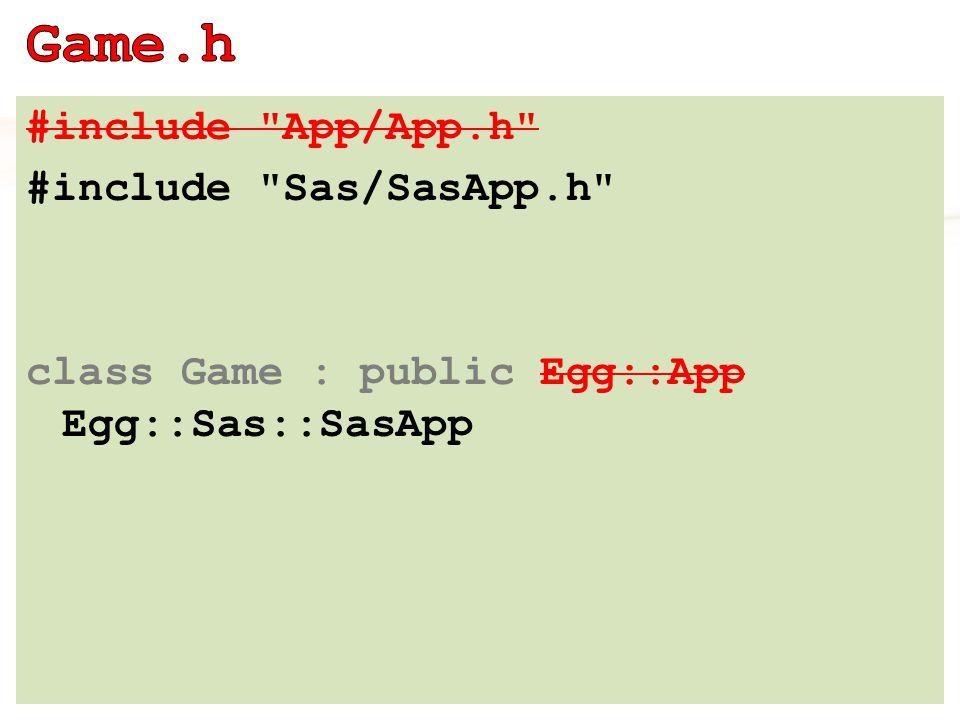 #include App/App.h #include Sas/SasApp.h class Game : public Egg::App Egg::Sas::SasApp