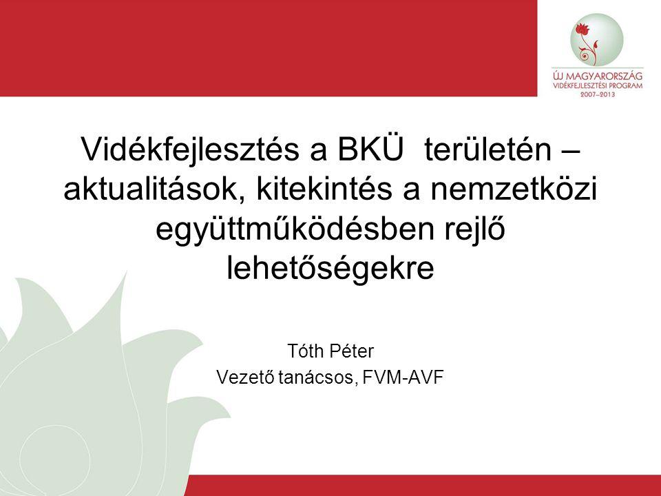 Vidékfejlesztés a BKÜ területén – aktualitások, kitekintés a nemzetközi együttműködésben rejlő lehetőségekre Tóth Péter Vezető tanácsos, FVM-AVF