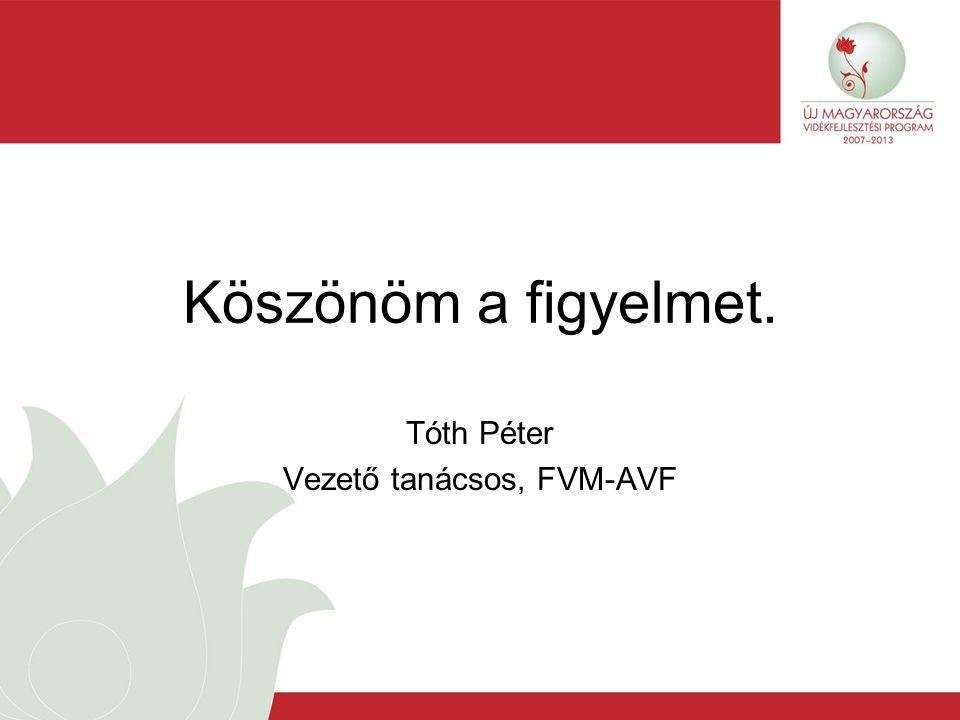 Köszönöm a figyelmet. Tóth Péter Vezető tanácsos, FVM-AVF