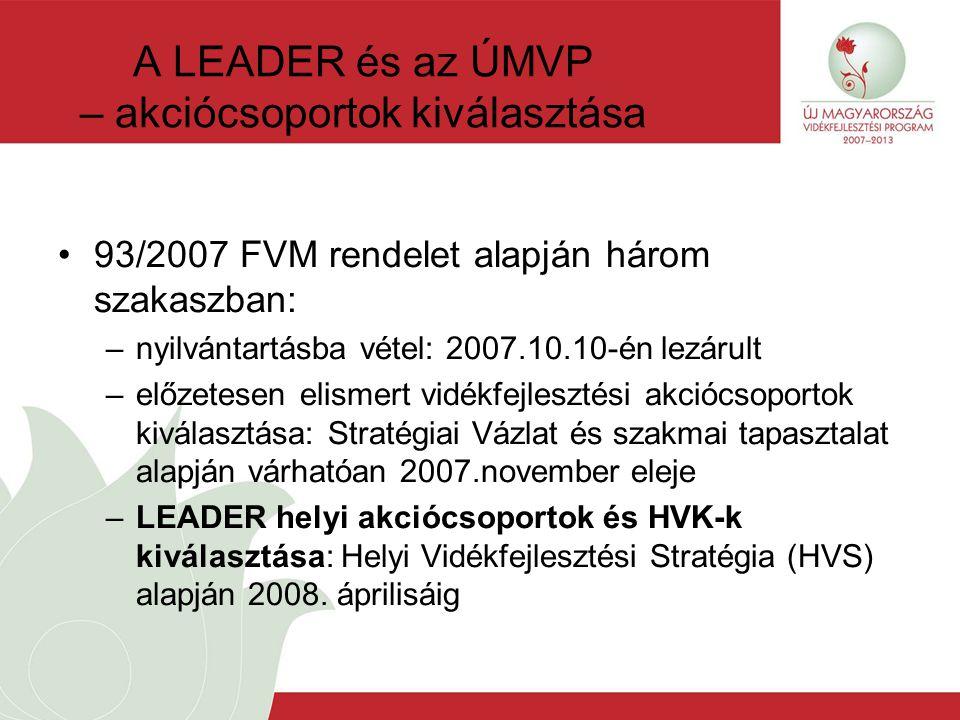 A LEADER és az ÚMVP – akciócsoportok kiválasztása 93/2007 FVM rendelet alapján három szakaszban: –nyilvántartásba vétel: 2007.10.10-én lezárult –előzetesen elismert vidékfejlesztési akciócsoportok kiválasztása: Stratégiai Vázlat és szakmai tapasztalat alapján várhatóan 2007.november eleje –LEADER helyi akciócsoportok és HVK-k kiválasztása: Helyi Vidékfejlesztési Stratégia (HVS) alapján 2008.