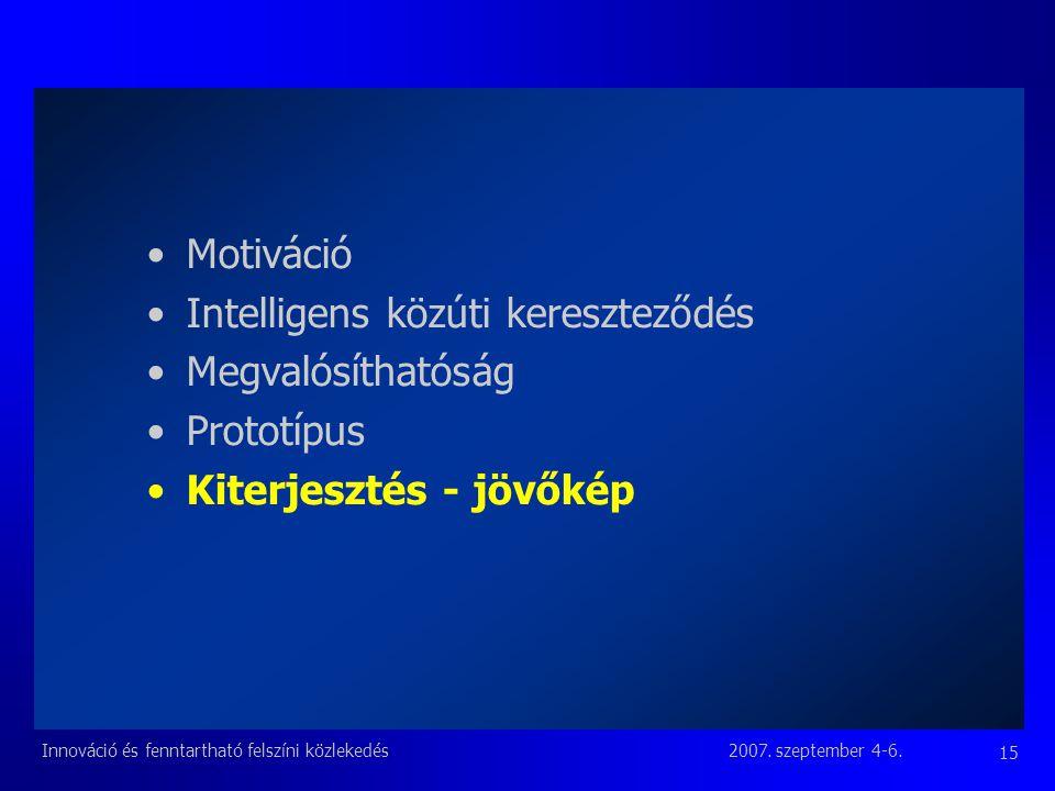 2007. szeptember 4-6.Innováció és fenntartható felszíni közlekedés 15 Motiváció Intelligens közúti kereszteződés Megvalósíthatóság Prototípus Kiterjes