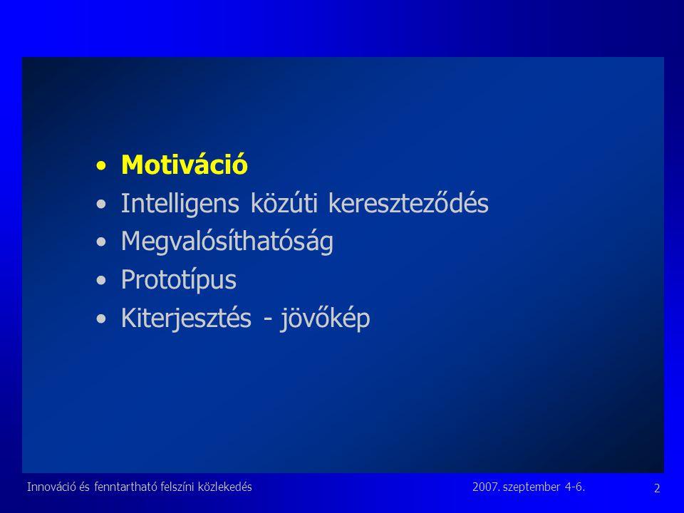 2007. szeptember 4-6.Innováció és fenntartható felszíni közlekedés 2 Motiváció Intelligens közúti kereszteződés Megvalósíthatóság Prototípus Kiterjesz