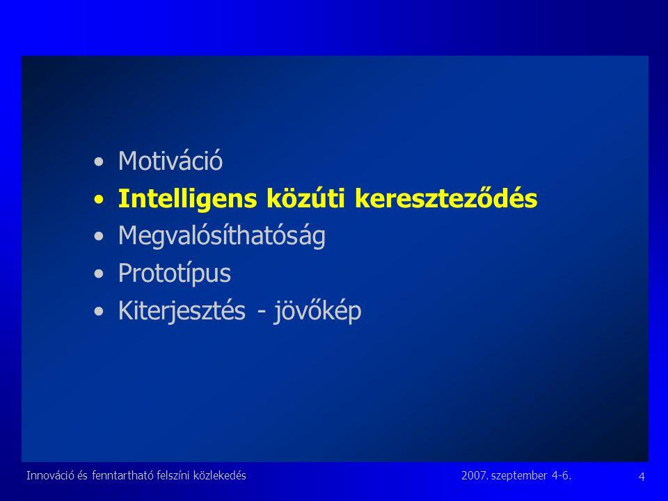 2007. szeptember 4-6.Innováció és fenntartható felszíni közlekedés 4 Motiváció Intelligens közúti kereszteződés Megvalósíthatóság Prototípus Kiterjesz