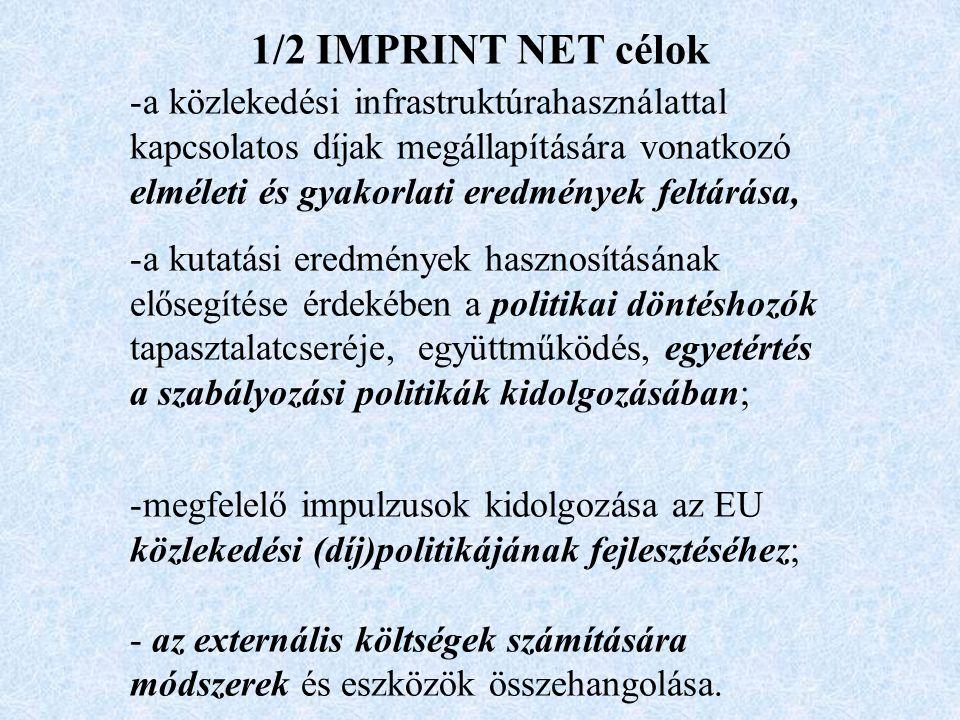 1/2 IMPRINT NET célok -a közlekedési infrastruktúrahasználattal kapcsolatos díjak megállapítására vonatkozó elméleti és gyakorlati eredmények feltárása, -a kutatási eredmények hasznosításának elősegítése érdekében a politikai döntéshozók tapasztalatcseréje, együttműködés, egyetértés a szabályozási politikák kidolgozásában; -megfelelő impulzusok kidolgozása az EU közlekedési (díj)politikájának fejlesztéséhez; - az externális költségek számítására módszerek és eszközök összehangolása.