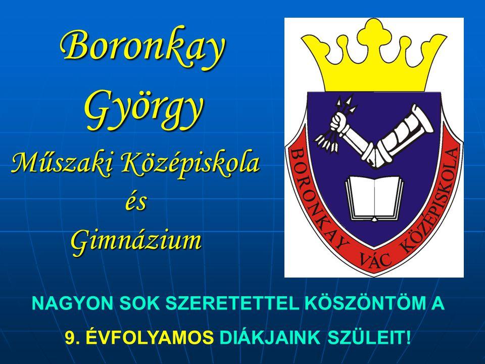 Boronkay György Műszaki Középiskola és Gimnázium NAGYON SOK SZERETETTEL KÖSZÖNTÖM A 9. ÉVFOLYAMOS DIÁKJAINK SZÜLEIT!