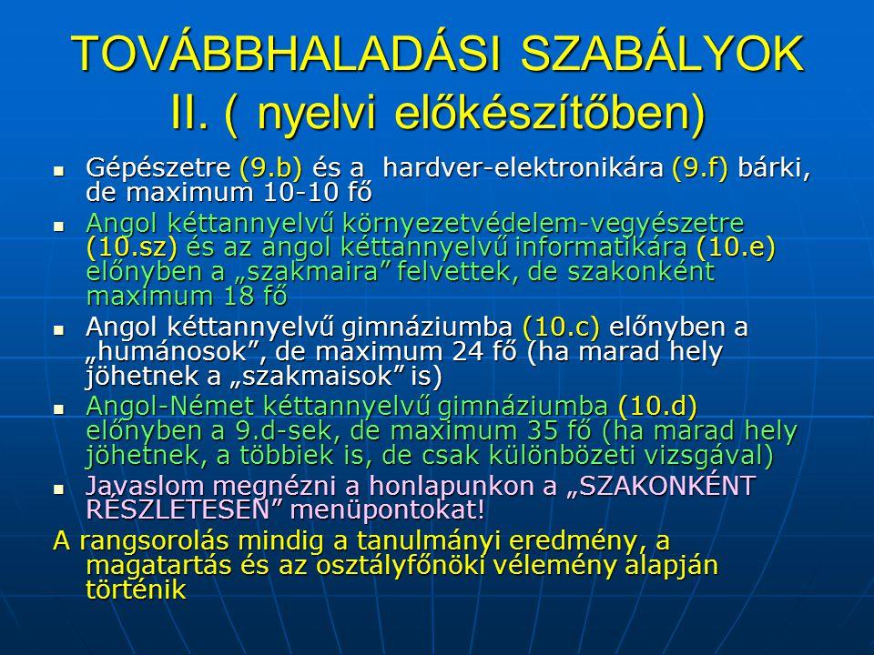 TOVÁBBHALADÁSI SZABÁLYOK II. (nyelvi előkészítőben) Gépészetre (9.b) és a hardver-elektronikára (9.f) bárki, de maximum 10-10 fő Gépészetre (9.b) és a