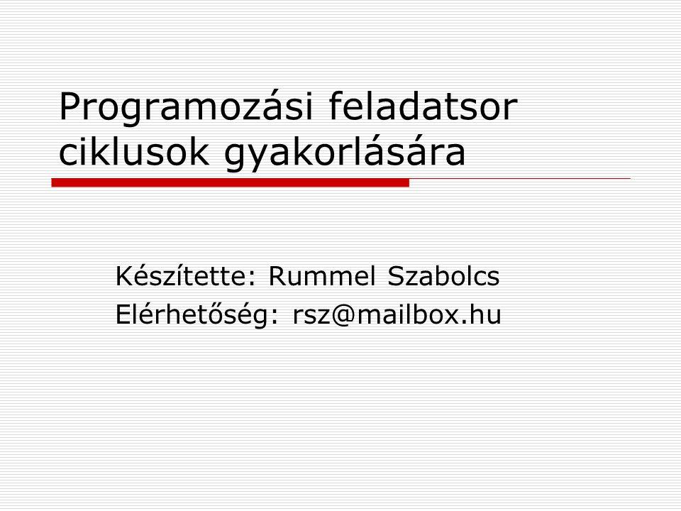 Programozási feladatsor ciklusok gyakorlására Készítette: Rummel Szabolcs Elérhetőség: rsz@mailbox.hu