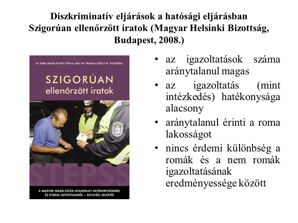 Diszkriminatív eljárások a hatósági eljárásban Szigorúan ellenőrzött iratok (Magyar Helsinki Bizottság, Budapest, 2008.) az igazoltatások száma aránytalanul magas az igazoltatás (mint intézkedés) hatékonysága alacsony aránytalanul érinti a roma lakosságot nincs érdemi különbség a romák és a nem romák igazoltatásának eredményessége között