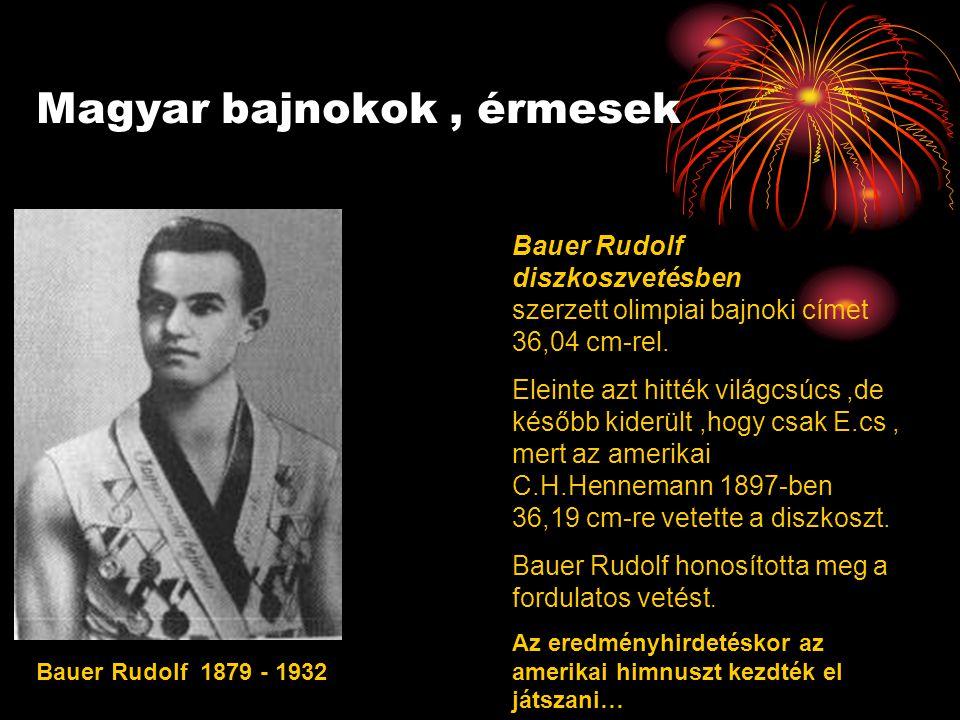 Magyar bajnokok, érmesek Bauer Rudolf 1879 - 1932 Bauer Rudolf diszkoszvetésben szerzett olimpiai bajnoki címet 36,04 cm-rel.