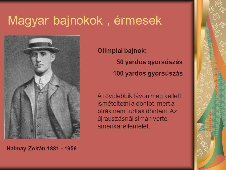 Magyar bajnokok, érmesek Halmay Zoltán 1881 - 1956 Olimpiai bajnok: 50 yardos gyorsúszás 100 yardos gyorsúszás A rövidebbik távon meg kellett ismételtetni a döntőt, mert a bírák nem tudtak dönteni.