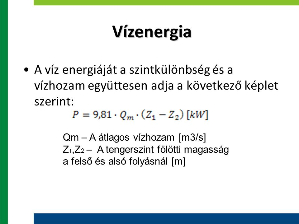 Vízenergia A víz energiáját a szintkülönbség és a vízhozam együttesen adja a következő képlet szerint: Qm – A átlagos vízhozam [m3/s] Z 1,Z 2 – A tengerszint fölötti magasság a felső és alsó folyásnál [m]