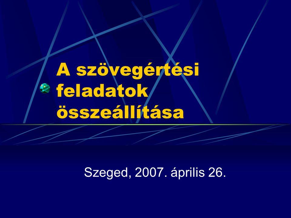 A szövegértési feladatok összeállítása Szeged, 2007. április 26.