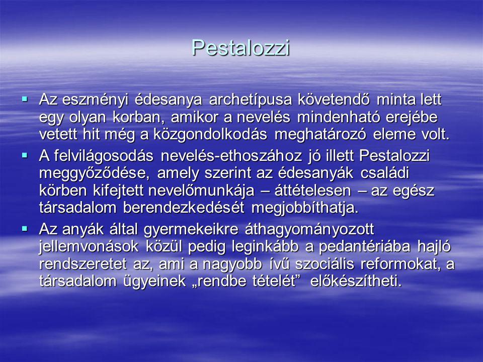 Pestalozzi  Az eszményi édesanya archetípusa követendő minta lett egy olyan korban, amikor a nevelés mindenható erejébe vetett hit még a közgondolkod