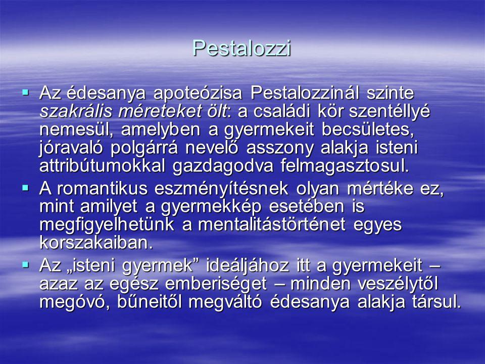Pestalozzi  Az édesanya apoteózisa Pestalozzinál szinte szakrális méreteket ölt: a családi kör szentéllyé nemesül, amelyben a gyermekeit becsületes,